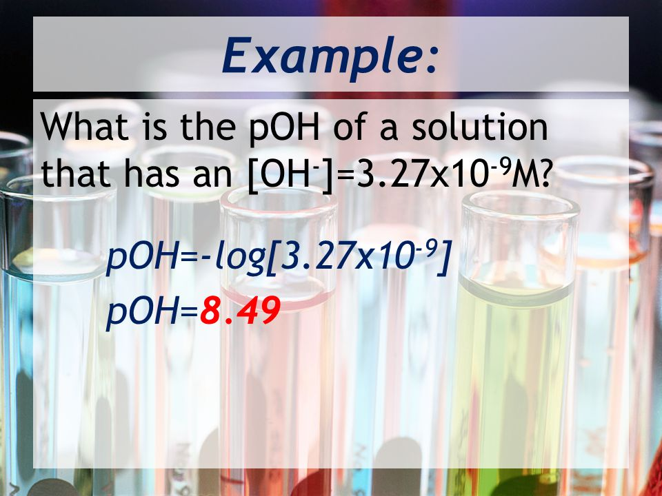 Example: What is the pOH of a solution that has an [OH-]=3.27x10-9M